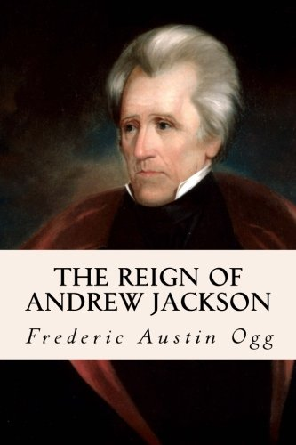 The Reign of Andrew Jackson: Ogg, Frederic Austin