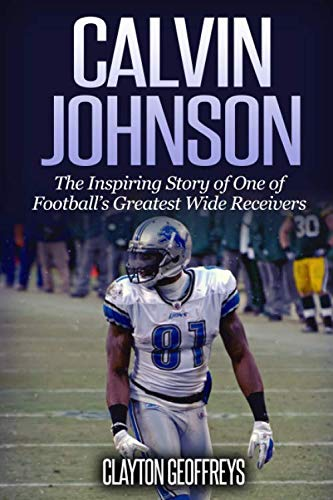 Calvin Johnson: The Inspiring Story of One of Football's Greatest Wide Receivers (Football ...