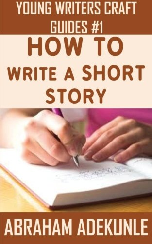 9781533336293: How to Write a Short Story: Beginners' Easy Way to Create and Write a Short Story From Scratch (Young Writers' Craft Guides) (Volume 1)