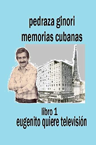 9781533337603: Pedraza Ginori Memorias Cubanas. Libro 1: Eugenito quiere televisión: Experiencias y circunstancias de un director de TV y espectáculos. Cuba 1938-1995 contada en clave autobiográfica.: Volume 1