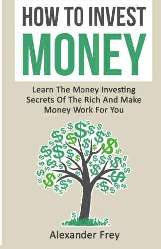 9781533345172: How To Invest Money: Learn The Money Investing Secrets Of The Rich And Make Money Work For You