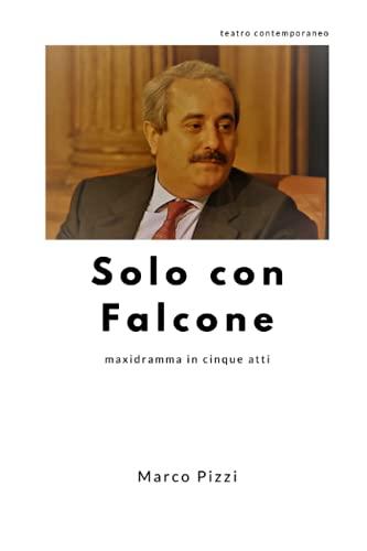 Solo con Falcone: maxidramma in cinque atti: Pizzi, Marco