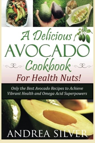 A Delicious Avocado Cookbook for Health Nuts!: Only the Best Avocado Recipes to Achieve Vibrant ...