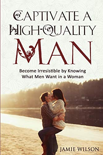 9781533372000: Captivate a High-Quality Man: Become Irresistible by Knowing What Men Want in a Woman