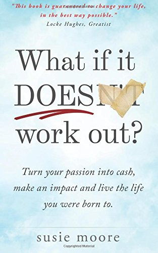 What If It Does Work Out?: Turn your passion into cash, make an impact in the world and live the ...