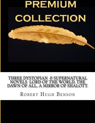 Three Dystopian & Supernatural Novels Lord of the World, The dawn of all, A Mirror of Shalott.:...