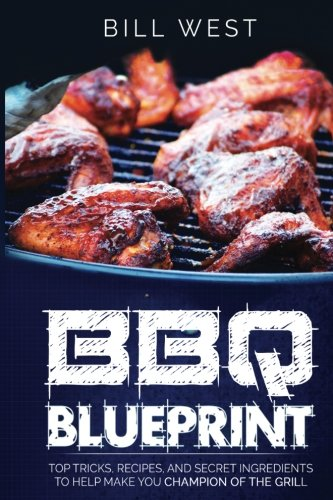 9781533404671: BBQ Blueprint: Top Tricks, Recipes, and Secret Ingredients to Help Make You Champion Of The Grill