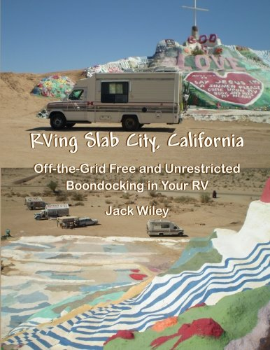 RVing Slab City, California: Off-the-Grid Free and Unrestricted Boondocking in Your RV: Jack Wiley