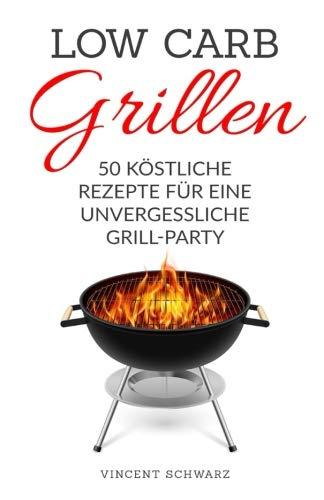 9781533431905: Low Carb Grillen: 50 köstliche Rezepte für eine unvergessliche Grill-Party
