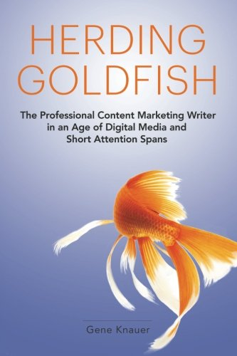 Herding Goldfish: The Professional Content Marketing Writer in an Age of Digital Media and Short ...