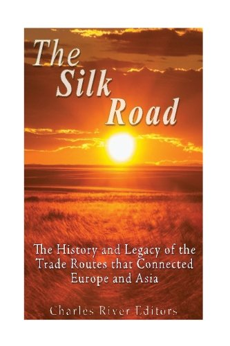 The Silk Road: The History and Legacy: Charles River Editors