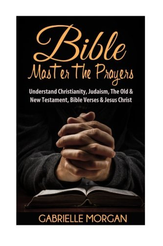 9781533455321: Bible: Master the Prayers: Understand Christianity, Judaism, the Old & New Testament, Bible Verses & Jesus Christ