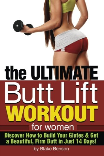 9781533462657: The Ultimate Butt Lift Workout for Women: Discover How to Build Your Glutes and Get a Beautiful, Firm Butt