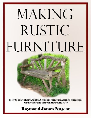 Making Rustic Furniture: How to craft chairs, tables, bedroom furniture, garden furniture, birdhouses and more in the rustic style 9781533474346 This illustrated book on rustic woodworking offers superb guidance to building furniture, decorations and structures in the rustic style