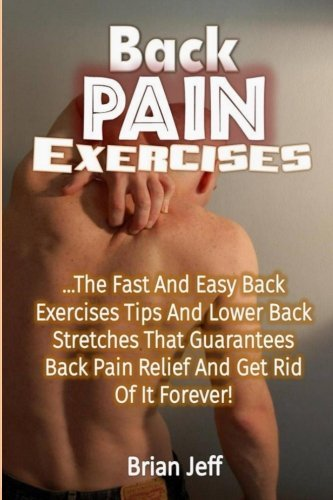 9781533491190: Back Pain Exercises: The Fast and Easy Back Exercises Tips and Lower Back Stretches That Guarantees Back Pain Relief and Get Rid of It Forever!