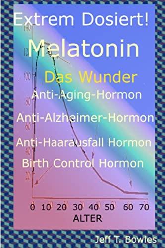 Extrem Dosiert! Melatonin Das Wunder Anti-Aging-Hormon, Anti-Alzheimer-Hormon,: Bowles, Jeff T.
