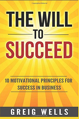 The Will To Succeed: 10 Motivational Principles: Greig Wells; Nicholas
