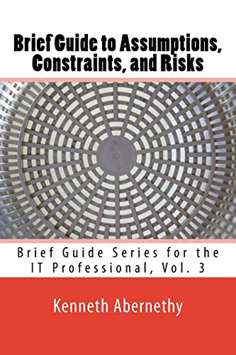 9781533522948: Brief Guide to Assumptions, Constraints, and Risks: Brief Guide Series for the IT Professional, Vol. 3 (Volume 3)