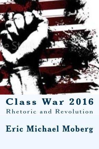 Class War 2016: Rhetoric and Revolution (Paperback): Eric Michael Moberg
