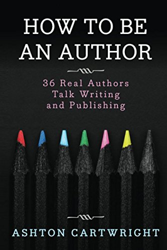 How to be an Author: 36 Real Authors Talk Writing and Publishing: Ashton Cartwright