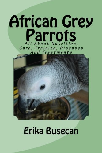 African Grey Parrots: All About Nutrition, Care, Training, Diseases And Treatments: Erika Busecan