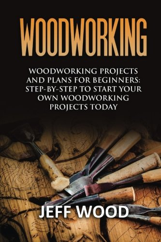 9781533552044: Woodworking: Woodworking Projects and Plans for Beginners: Step by Step to Start Your Own Woodworking Projects Today (WoodWorking, Woodworking Projects, Beginners, Step by Step)
