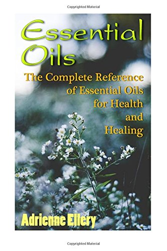Essential Oils: The Complete Reference of Essential
