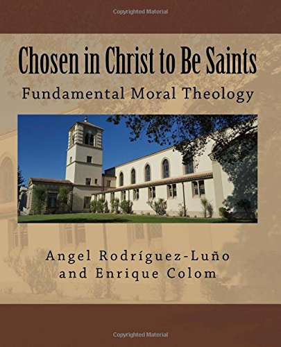 Chosen in Christ to Be Saints: Fundamental Moral Theology: Angel Rodriguez-Luno