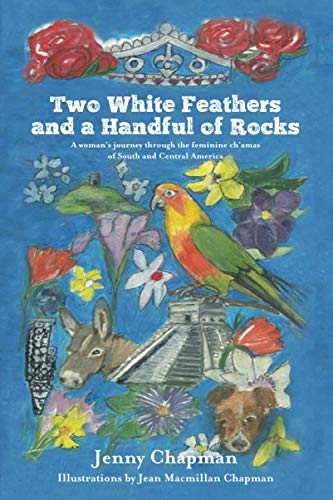 9781533574299: Two White Feathers and a Handful of Rocks: A woman's journey through the feminine ch'amas of South and Central America