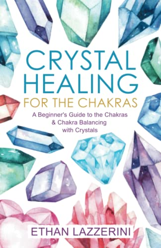 Crystal Healing For The Chakras: A Beginners Guide To The Chakras And Chakra Balancing With Crystals