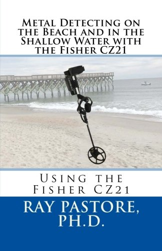 Metal Detecting on the Beach and in the Shallow Water with the Fisher CZ21: A Guide to Using the ...