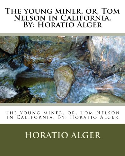 9781533617972: The young miner, or, Tom Nelson in California. By: Horatio Alger