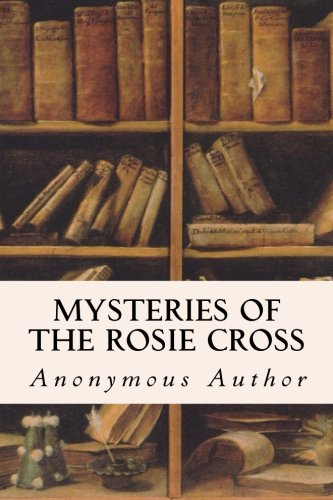 Mysteries of the Rosie Cross: Author, Anonymous