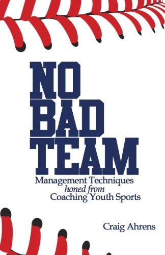9781533679079: No Bad Team: Management Techniques Honed from Coaching Youth Sports