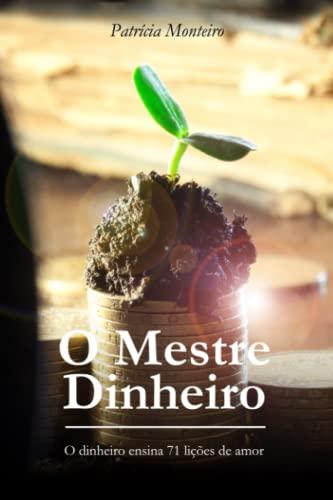 O Mestre Dinheiro: O Dinheiro Ensina 71 Li es de Amor (Paperback) - Patricia Monteiro
