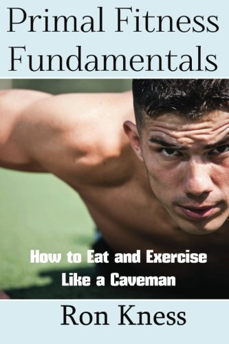 9781534601703: Primal Fitness Fundamentals: How to Eat and Exercise Like a Caveman