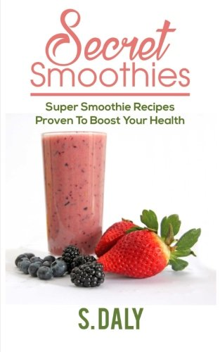 Secret Smoothies: Super Smoothie Recipes Proven To Boost Your Health: S Daly