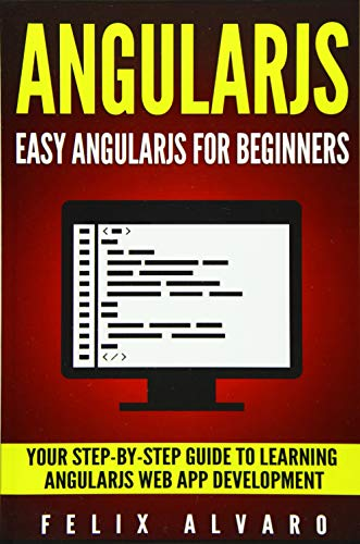 9781534639409: ANGULARJS: Easy AngularJS For Beginners, Your Step-By-Step Guide to AngularJS Web Application Development (AngularJS Series)