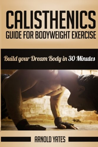 9781534652637: Calisthenics: Complete Guide for Bodyweight Exercise, Build Your Dream Body in 30 Minutes: Bodyweight exercise, Street workout, Bodyweight training, body weight strength