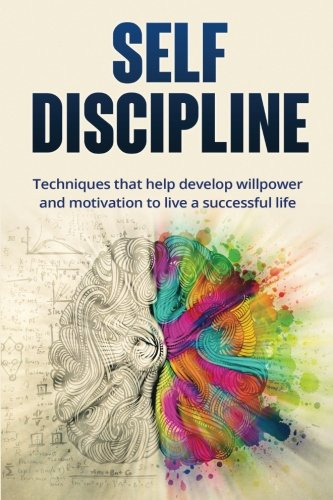 Self-discipline: Techniques to Help Develop Willpower and Motivation to Live a Successful Life: ...