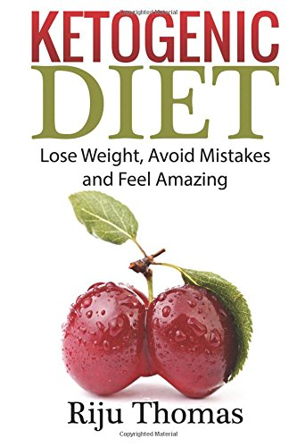 Ketogenic Diet For Beginners: Lose Weight, Avoid Mistakes and Feel Amazing: Riju Thomas