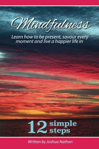 Mindfulness: Mindfulness: Be present, savour every moment and live a happier life in 12 simple ...