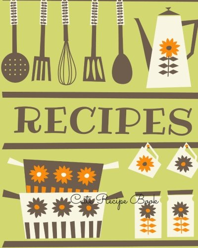 9781534709003: Cute Recipe Book: Journal Notebook. Recipe Keeper, Organizer To Write In, Storage for Your Family Recipes. Blank Book. Empty Fill in Cookbook Template 8 by 10in 100 pages