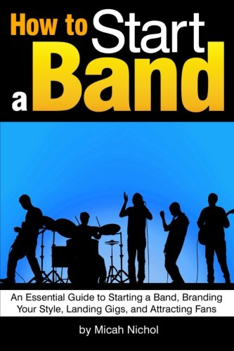 9781534732216: How to Start a Band: An Essential Guide to Starting a Band, Branding Your Style, Landing Gigs, and Attracting Fans - ( How to Make a Band   How to Form a Band   How to Manage a Band )