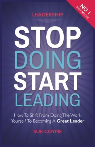 9781534779631: Stop Doing, Start Leading: How to Shift from Doing the Work Yourself to Becoming a Great Leader