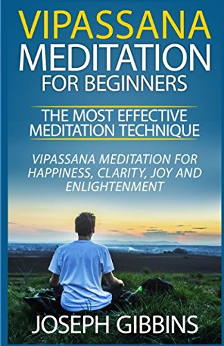 9781534783546: Vipassana Meditation for Beginners - The Most Effective Meditation Technique: Vipassana Meditation for Happiness, Clarity, Joy and Enlightenment ... Mindfulness, Meditation for Beginners)