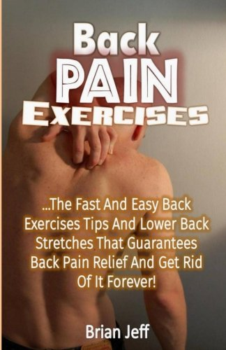 9781534853065: Back Pain Exercises: The Fast And Easy Back Exercises Tips And Lower Back Stretches That Guarantees Back Pain Relief And Get Rid Of It Forever!