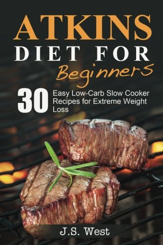 Atkins: Atkins Cookbook and Atkins Recipes. Atkins Diet For Beginners: 30 Easy Low-Carb Slow Cooker Atkins Recipes for Weight Loss