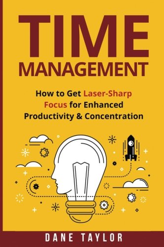 Time Management: How to Get Laser-Sharp Focus for Enhanced Productivity & Concentration (Time ...