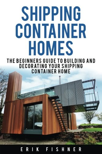 Shipping Container Homes: The Beginners Guide to Building and Decorating Tiny Homes (With DIY ...